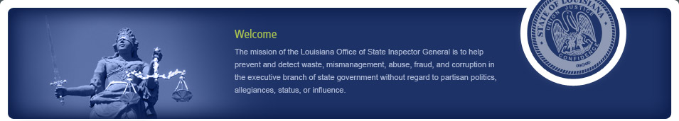 Welcome. The mission of the Louisiana Office of State Inspector General is to help prevent and detect waste, mismanagement, abuse, fraud, and corruption in the executive branch of state government without regard to partisan politics, allegiances, status, or influence.